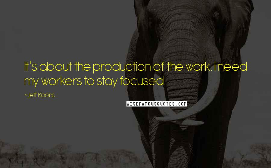 Jeff Koons quotes: It's about the production of the work. I need my workers to stay focused.