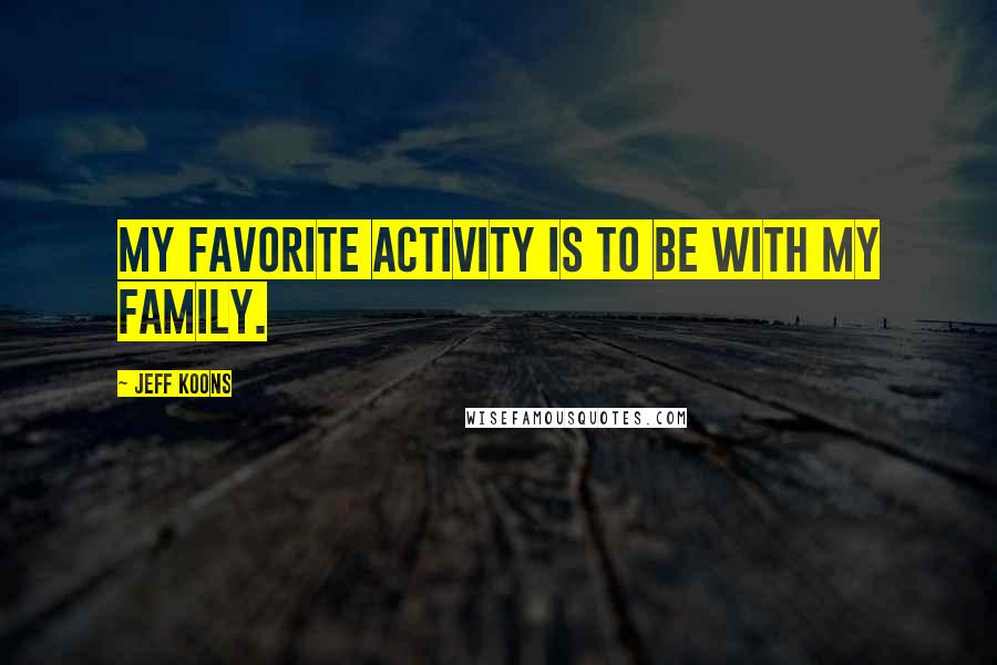 Jeff Koons quotes: My favorite activity is to be with my family.