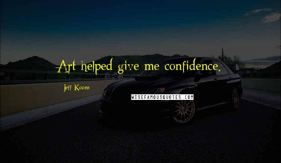 Jeff Koons quotes: Art helped give me confidence.