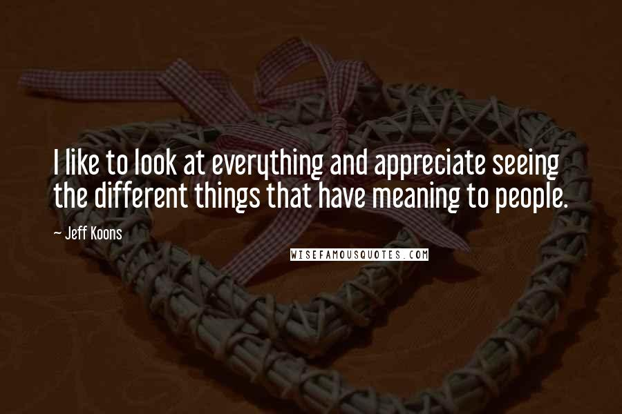 Jeff Koons quotes: I like to look at everything and appreciate seeing the different things that have meaning to people.
