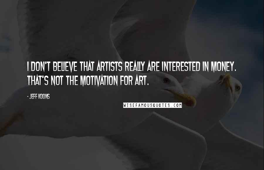 Jeff Koons quotes: I don't believe that artists really are interested in money. That's not the motivation for art.
