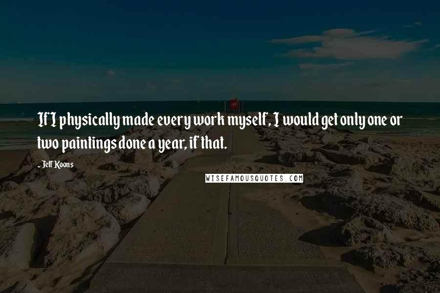 Jeff Koons quotes: If I physically made every work myself, I would get only one or two paintings done a year, if that.
