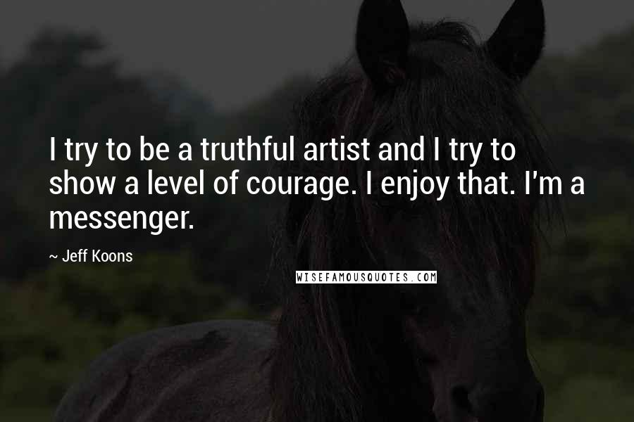 Jeff Koons quotes: I try to be a truthful artist and I try to show a level of courage. I enjoy that. I'm a messenger.