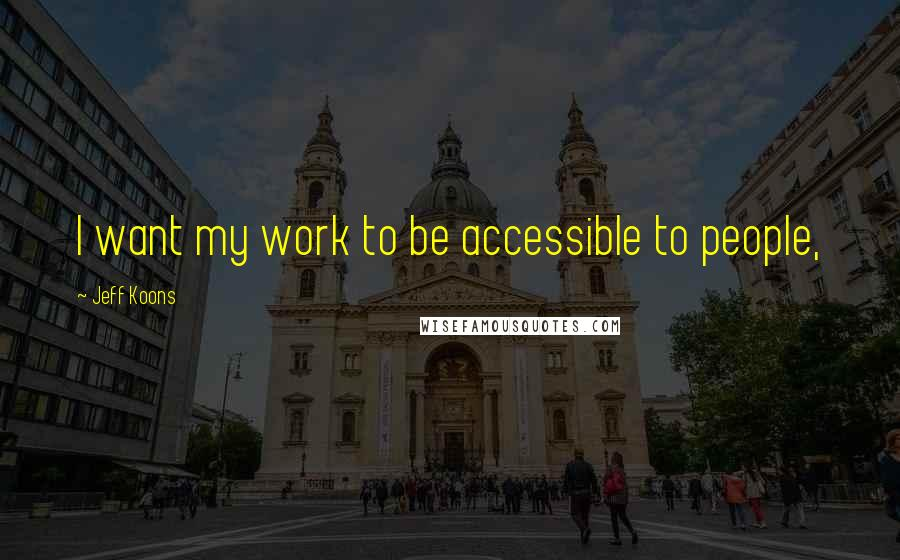 Jeff Koons quotes: I want my work to be accessible to people,