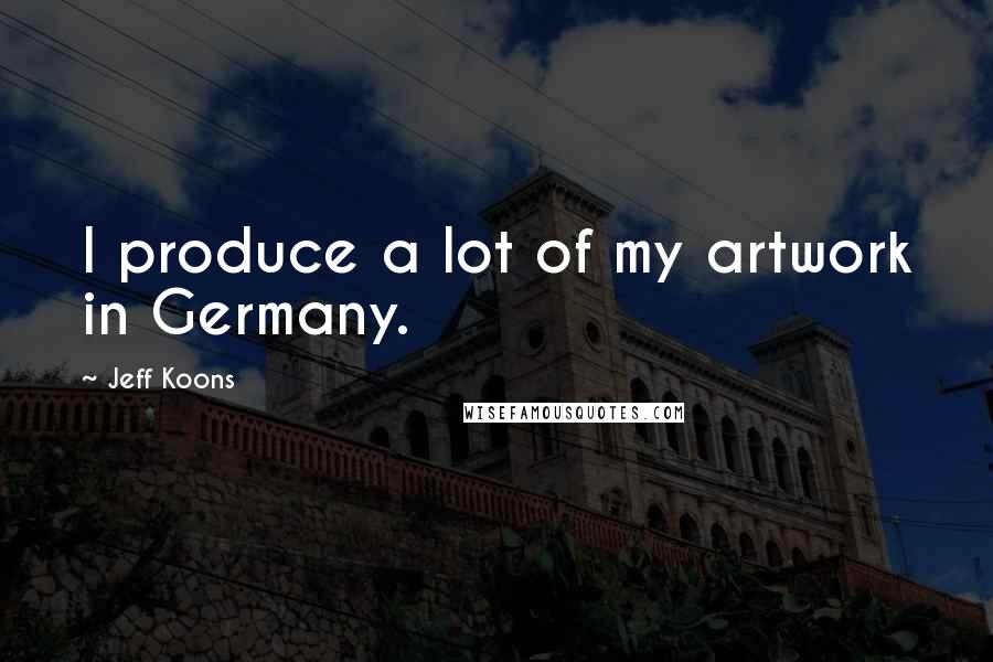 Jeff Koons quotes: I produce a lot of my artwork in Germany.