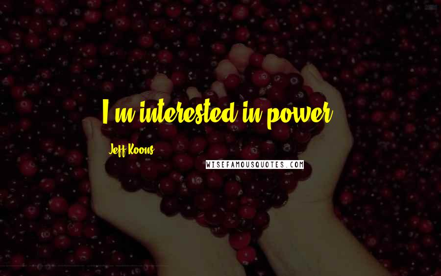 Jeff Koons quotes: I'm interested in power.