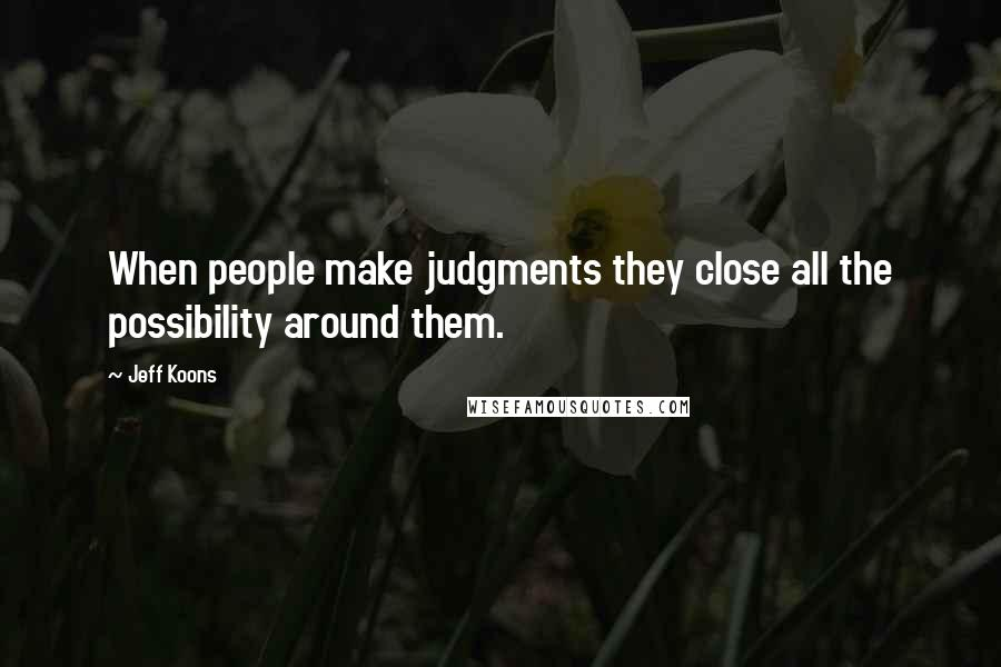 Jeff Koons quotes: When people make judgments they close all the possibility around them.