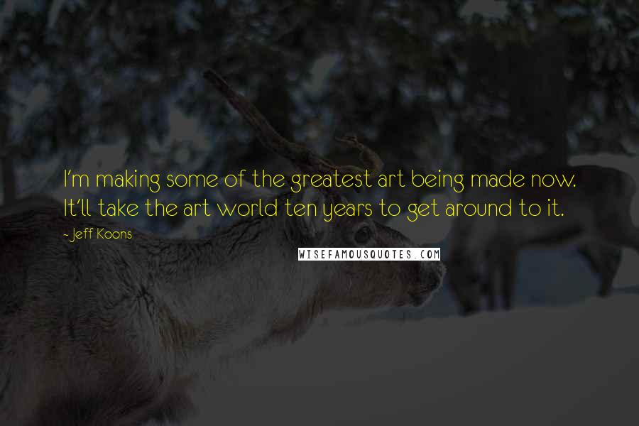Jeff Koons quotes: I'm making some of the greatest art being made now. It'll take the art world ten years to get around to it.