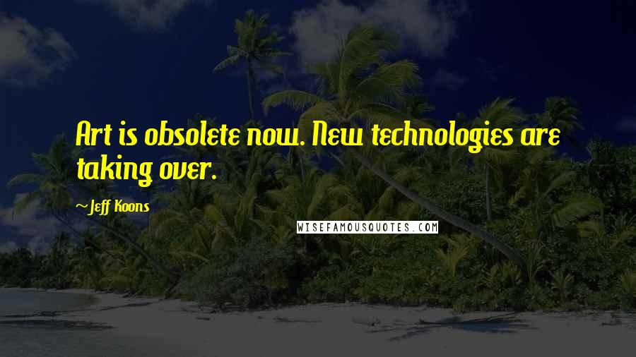 Jeff Koons quotes: Art is obsolete now. New technologies are taking over.