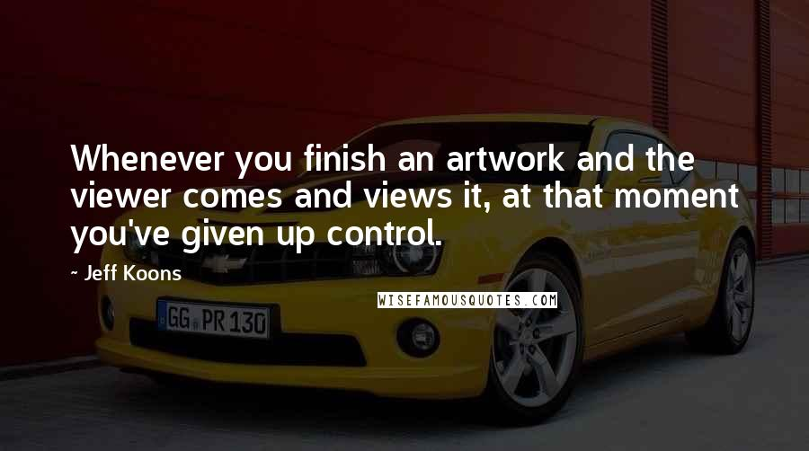 Jeff Koons quotes: Whenever you finish an artwork and the viewer comes and views it, at that moment you've given up control.