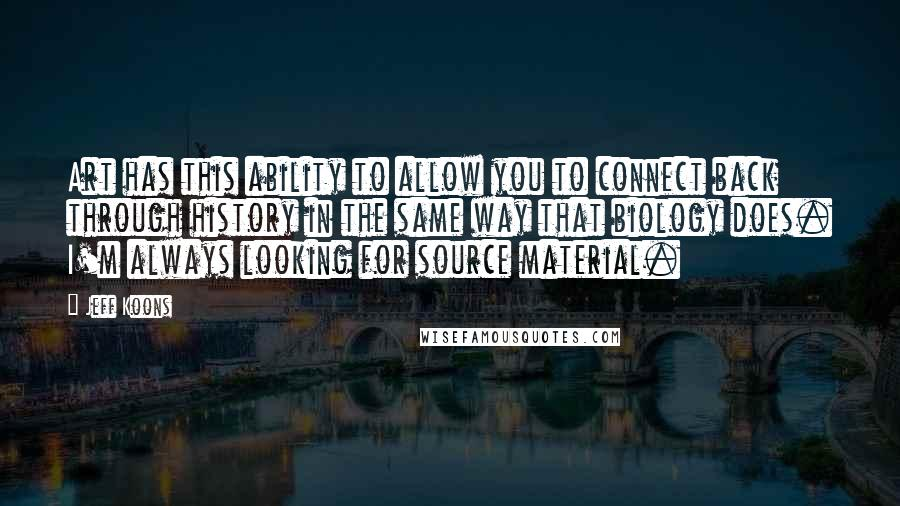 Jeff Koons quotes: Art has this ability to allow you to connect back through history in the same way that biology does. I'm always looking for source material.
