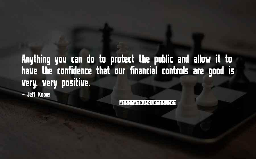 Jeff Koons quotes: Anything you can do to protect the public and allow it to have the confidence that our financial controls are good is very, very positive.
