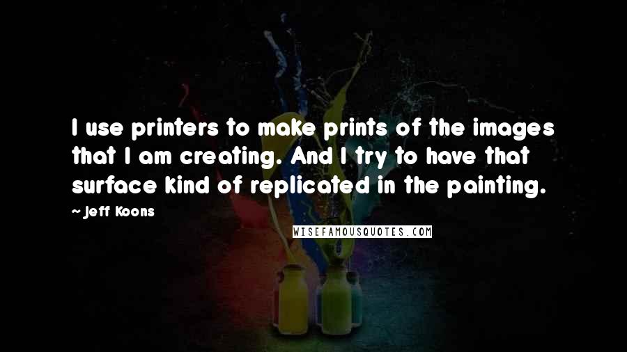 Jeff Koons quotes: I use printers to make prints of the images that I am creating. And I try to have that surface kind of replicated in the painting.