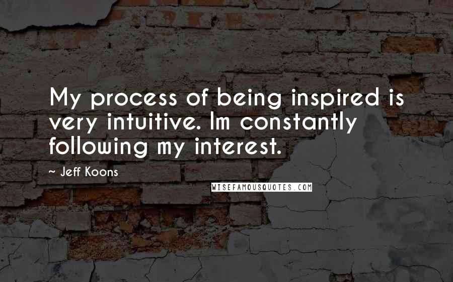 Jeff Koons quotes: My process of being inspired is very intuitive. Im constantly following my interest.