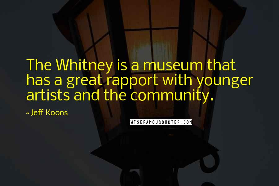 Jeff Koons quotes: The Whitney is a museum that has a great rapport with younger artists and the community.