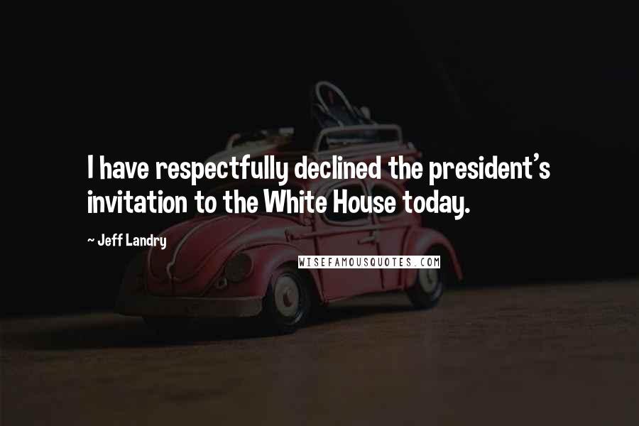 Jeff Landry quotes: I have respectfully declined the president's invitation to the White House today.