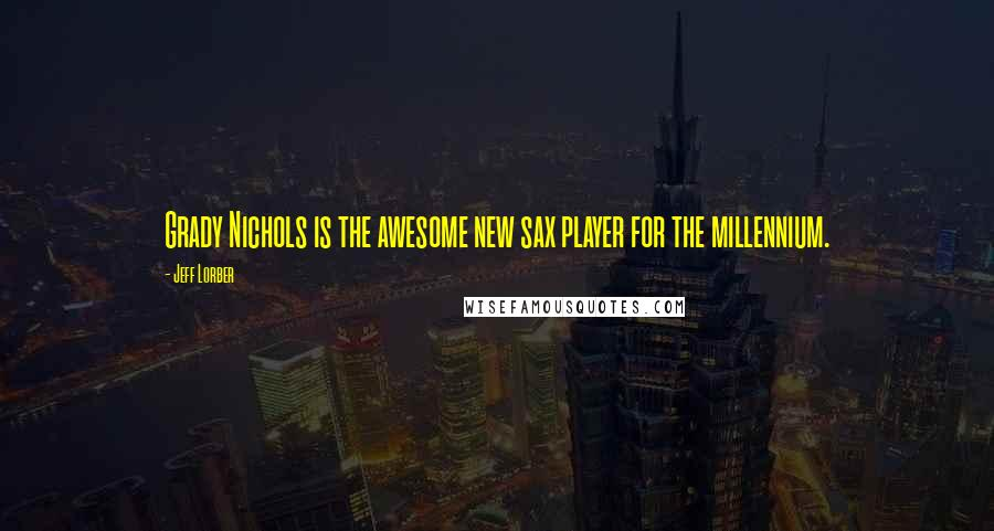 Jeff Lorber quotes: Grady Nichols is the awesome new sax player for the millennium.