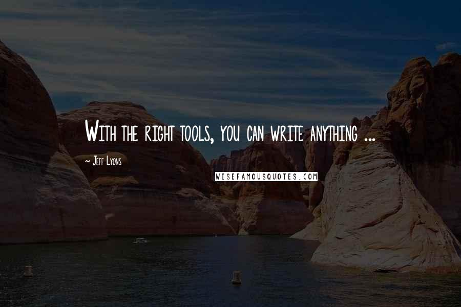 Jeff Lyons quotes: With the right tools, you can write anything ...