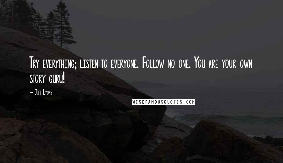 Jeff Lyons quotes: Try everything; listen to everyone. Follow no one. You are your own story guru!