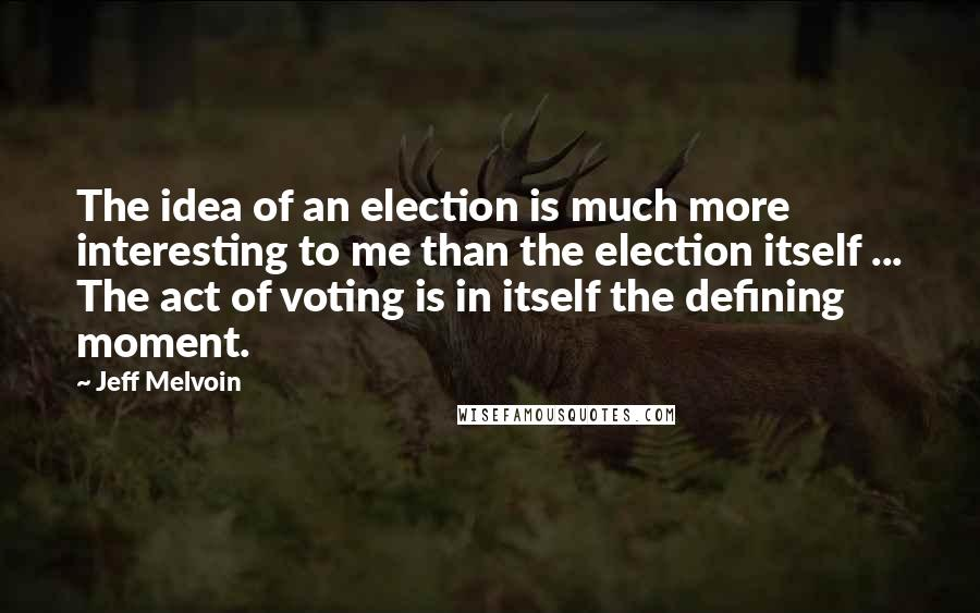 Jeff Melvoin quotes: The idea of an election is much more interesting to me than the election itself ... The act of voting is in itself the defining moment.
