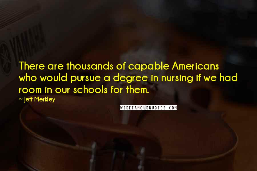 Jeff Merkley quotes: There are thousands of capable Americans who would pursue a degree in nursing if we had room in our schools for them.