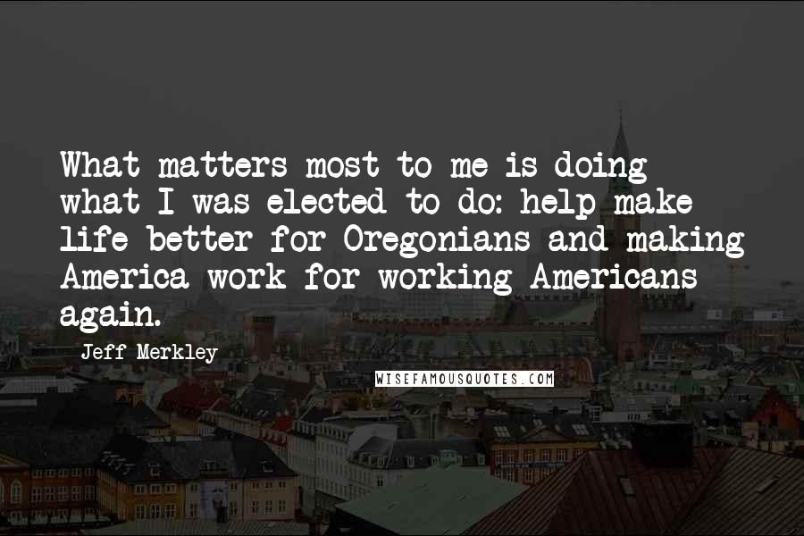 Jeff Merkley quotes: What matters most to me is doing what I was elected to do: help make life better for Oregonians and making America work for working Americans again.