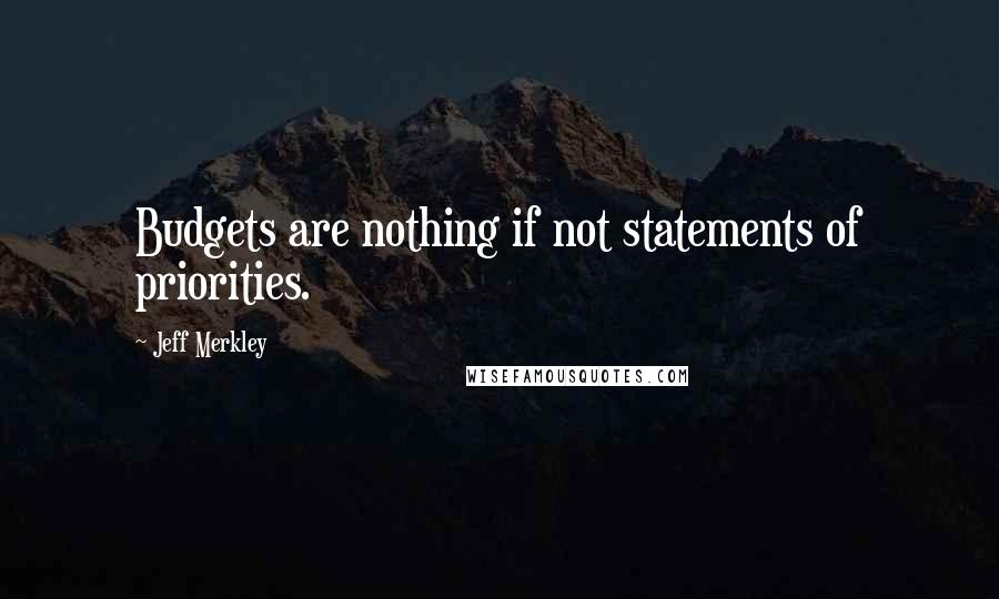 Jeff Merkley quotes: Budgets are nothing if not statements of priorities.