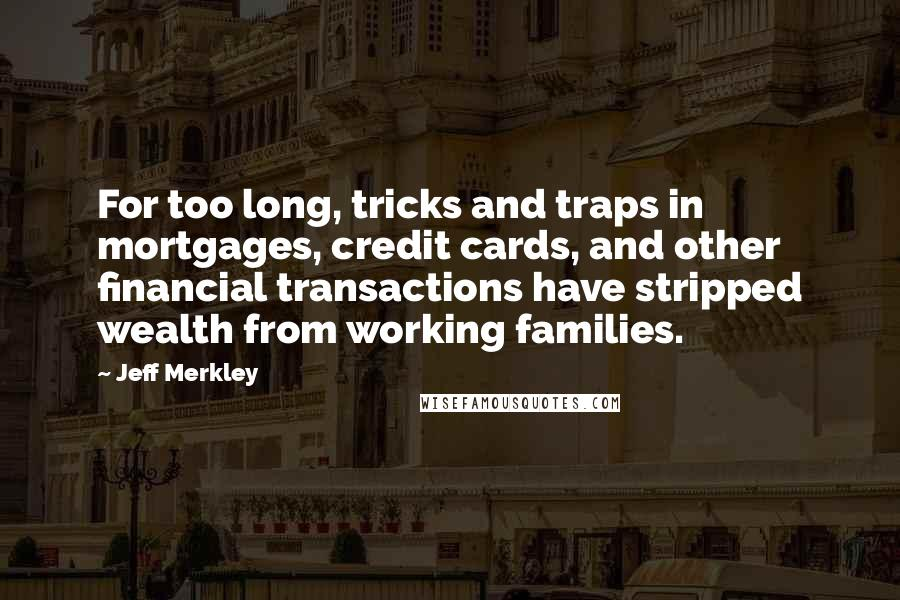 Jeff Merkley quotes: For too long, tricks and traps in mortgages, credit cards, and other financial transactions have stripped wealth from working families.