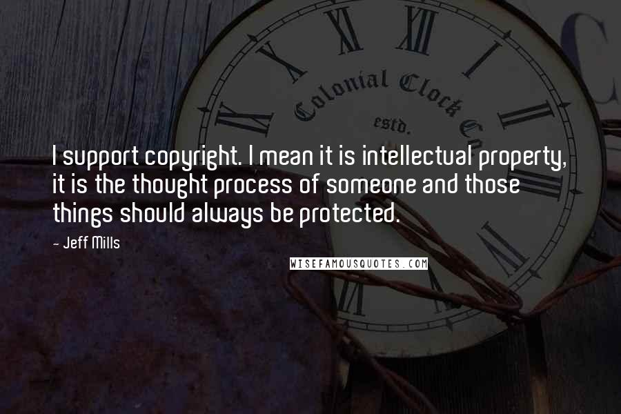 Jeff Mills quotes: I support copyright. I mean it is intellectual property, it is the thought process of someone and those things should always be protected.