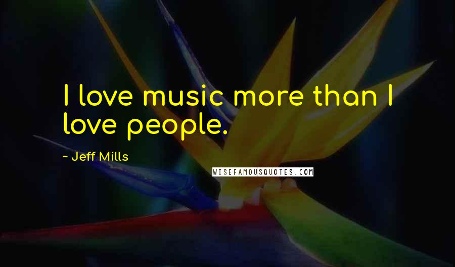 Jeff Mills quotes: I love music more than I love people.