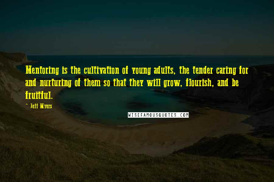 Jeff Myers quotes: Mentoring is the cultivation of young adults, the tender caring for and nurturing of them so that they will grow, flourish, and be fruitful.