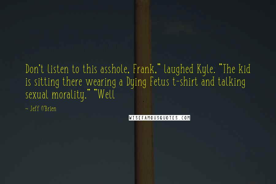 """Jeff O'Brien quotes: Don't listen to this asshole, Frank,"""" laughed Kyle. """"The kid is sitting there wearing a Dying Fetus t-shirt and talking sexual morality."""" """"Well"""
