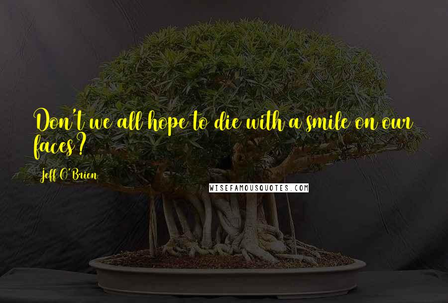 Jeff O'Brien quotes: Don't we all hope to die with a smile on our faces?
