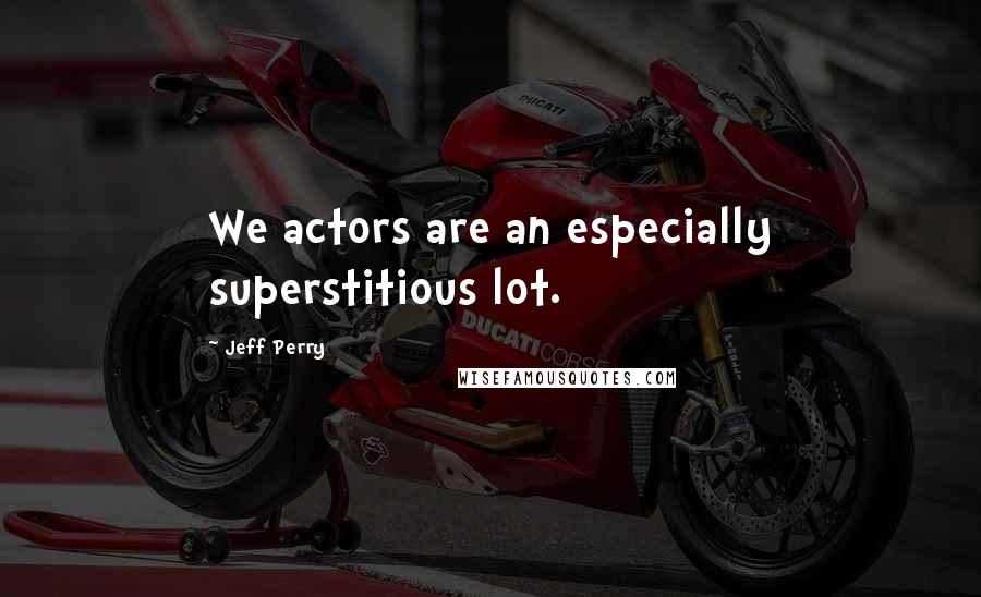 Jeff Perry quotes: We actors are an especially superstitious lot.