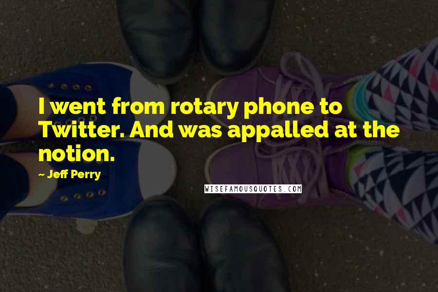 Jeff Perry quotes: I went from rotary phone to Twitter. And was appalled at the notion.
