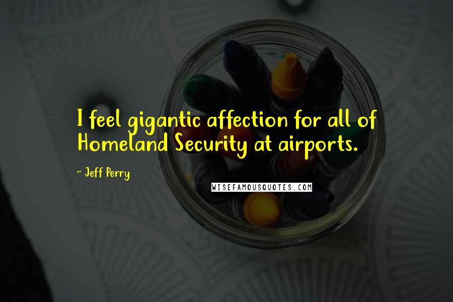 Jeff Perry quotes: I feel gigantic affection for all of Homeland Security at airports.