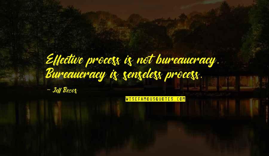 Jeff Quotes By Jeff Bezos: Effective process is not bureaucracy. Bureaucracy is senseless
