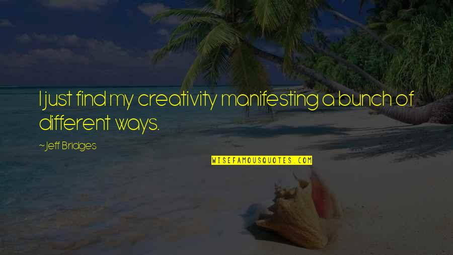 Jeff Quotes By Jeff Bridges: I just find my creativity manifesting a bunch