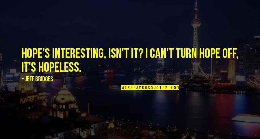 Jeff Quotes By Jeff Bridges: Hope's interesting, isn't it? I can't turn hope
