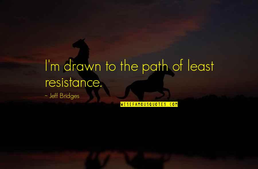 Jeff Quotes By Jeff Bridges: I'm drawn to the path of least resistance.