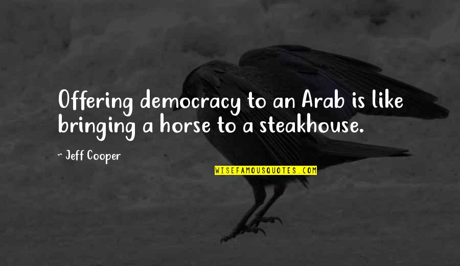 Jeff Quotes By Jeff Cooper: Offering democracy to an Arab is like bringing