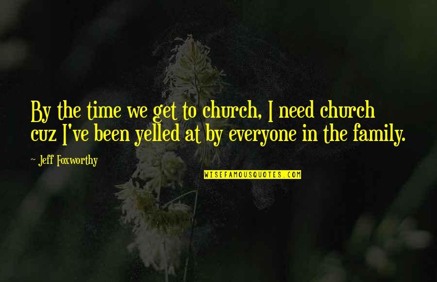 Jeff Quotes By Jeff Foxworthy: By the time we get to church, I