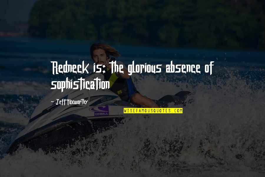 Jeff Quotes By Jeff Foxworthy: Redneck is: the glorious absence of sophistication