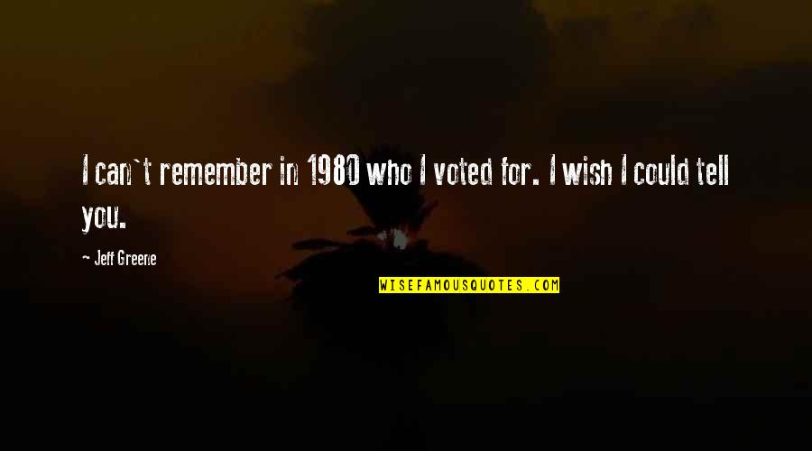 Jeff Quotes By Jeff Greene: I can't remember in 1980 who I voted
