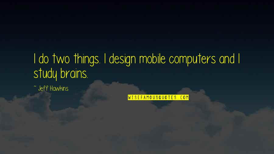 Jeff Quotes By Jeff Hawkins: I do two things. I design mobile computers