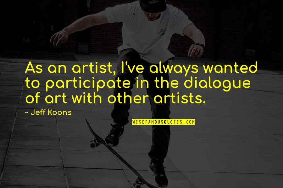 Jeff Quotes By Jeff Koons: As an artist, I've always wanted to participate