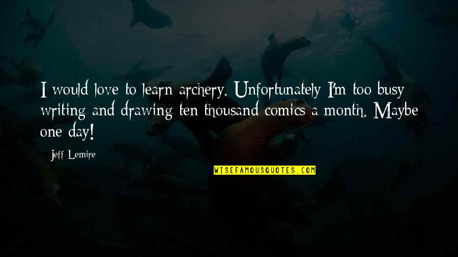 Jeff Quotes By Jeff Lemire: I would love to learn archery. Unfortunately I'm