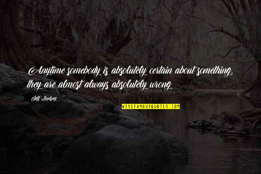 Jeff Quotes By Jeff Lindsay: Anytime somebody is absolutely certain about something, they
