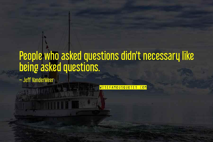 Jeff Quotes By Jeff VanderMeer: People who asked questions didn't necessary like being