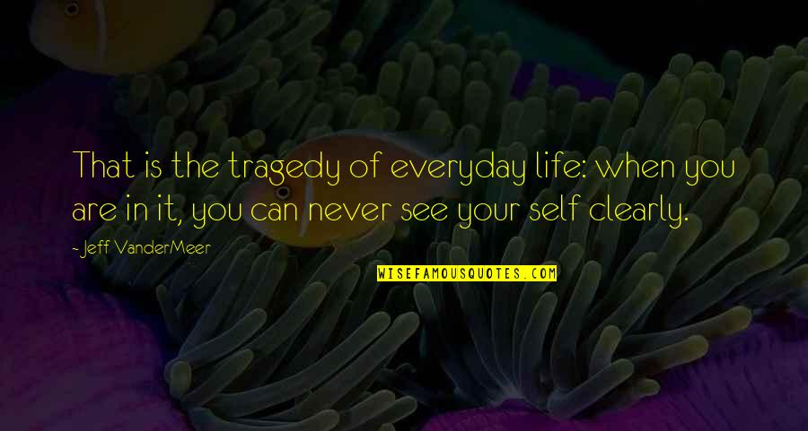 Jeff Quotes By Jeff VanderMeer: That is the tragedy of everyday life: when